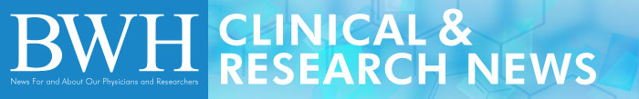 Clinical & Research News: For and About the Clinicians and Researchers of Brigham and Women's Hospital